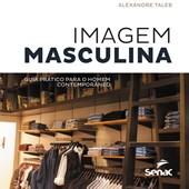 Imagem Masculina. Guia Prático Para o Homem Contemporâneo – Alexandre Taleb